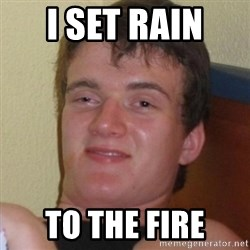Really highguy - i set rain  to the fire
