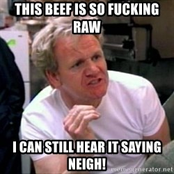 Gordon Ramsay - This beef is so fucking raw I can still hear it saying neigh!