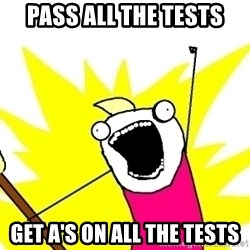 X ALL THE THINGS - Pass all the tests Get A's on all the tests
