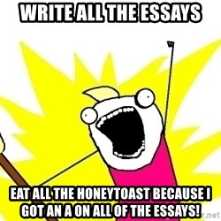 X ALL THE THINGS - Write all the essays Eat all the honeytoast because I got an A on all of the essays!