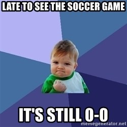 Success Kid - LATE TO SEE THE SOCCER GAME IT'S STILL 0-0