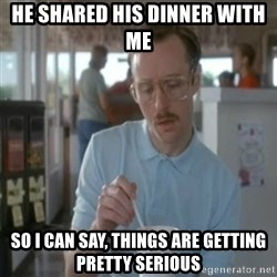 Pretty serious - he shared his dinner with me so i can say, things are getting pretty serious