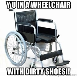 wheelchair watchout - Y u in A wheelchair  WiTh dirty shoes!!