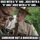 """super troopers - Kris with a """"K"""" and ...KRIS WITH A """"K"""" AND ...KRIS WITH A """"K"""" AND ... somehow not a douchebag!"""