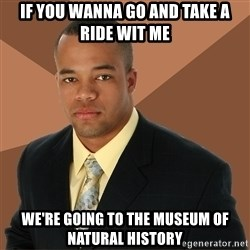 Successful Black Man - If You Wanna Go And Take A Ride Wit Me We're Going to the Museum of Natural History