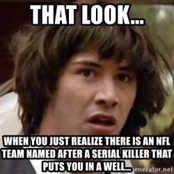 Conspiracy Keanu - That Look... When you just realize there is an NFL team named after a serial killer that puts you in a well...