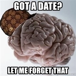Scumbag Brain - Got a date? let me forget that