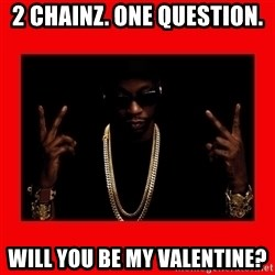 2 chainz valentine - 2 Chainz. One question. Will you be my Valentine?