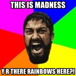 sparta - THIS IS MADNESS Y R THERE RAINBOWS HERE?!
