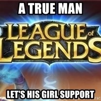 League of legends - A True man  Let's his girl support