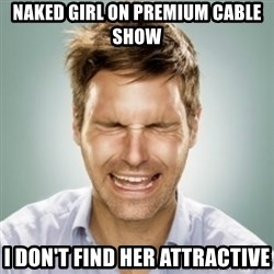 First World Problems Man - Naked girl on premium cable show i don't find her attractive