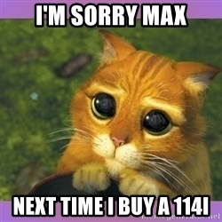 Apologetic Puss In Boots - I'm sorry max next time i buy a 114i