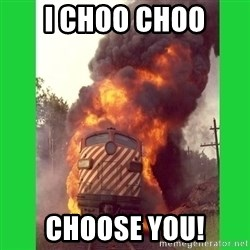 choo choo - I choo choo choose you!