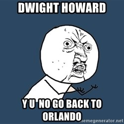 Y U No - DWight Howard  y u  no go back to orlando