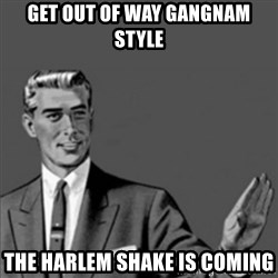 Correction Guy - get out of way gangnam style the harlem shake is coming