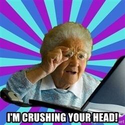 old lady -  i'm crushing your head!