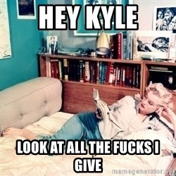 marilyn monroe - hey kyle look at all the fucks i give