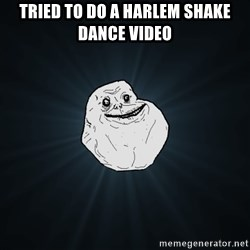 Forever Alone - tried to do a Harlem shake dance video