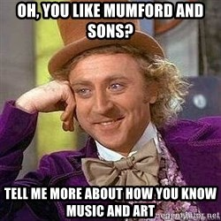 Willy Wonka - oh, You like mumford and sons? Tell me more about how you know music and art
