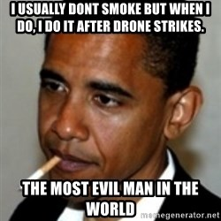 No Bullshit Obama - I usually dont smoke But when i do, i do it after drone strikes. the most evil man in the world