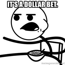 Cereal Guy - It's a dollar bet.
