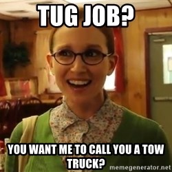 Sexually Oblivious Female - Tug job? You wAnt me to call you a tow truck?