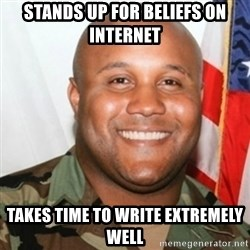Christopher Dorner - stands up for beliefs on internet takes time to write extremely well