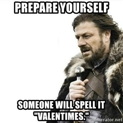 "Prepare yourself - Prepare youRself Someone will spell it ""valentimes."""