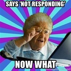 old lady - says 'not responding' now what