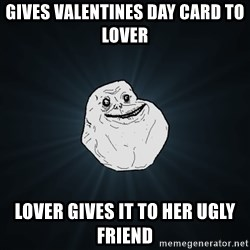 Forever Alone - Gives Valentines Day Card To Lover Lover Gives it to her Ugly Friend