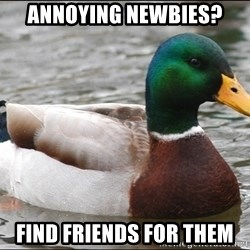 Actual Advice Mallard 1 - annoyIng newbies? find friends for them