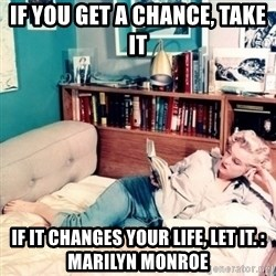 marilyn monroe - if you get a chance, take it if it changes your life, let it. : marilyn monroe