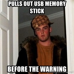 Scumbag Steve - pulls out usb memory stick before the warning