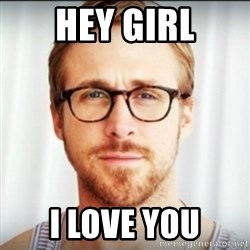 Ryan Gosling Hey Girl 3 - Hey girl I love you