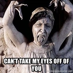 Weeping angel meme -  Can't take my eyes off of you