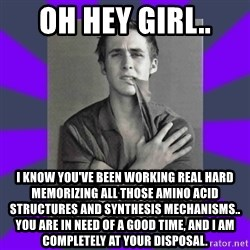 DA Ryan Gosling - Oh hey girl.. i know you've been working real hard memorizing all those amino acid structures and synthesis mechanisms.. you are in need of a good time, and i am completely at your disposal.