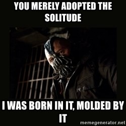 Bane Dark Knight - You MERELY ADOPTED the solitude  I was born in it, molded by it