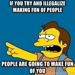 simpsons Nelson haha - if you try and illegalize making fun of people people are going to make fun of you