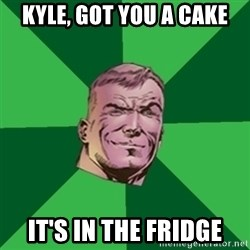 Asshole Guy Gardner - kyle, got you a cake it's in the fridge