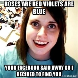 Overly Obsessed Girlfriend - Roses are red violets are blue Your facebook said away so i decided to find you