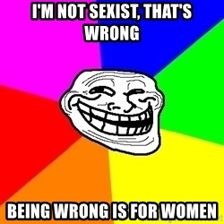 Trollface - I'm not sexist, that's wrong being wrong is for women