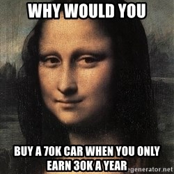 the mona lisa  - why would you buy a 70k car when you only earn 30k a year