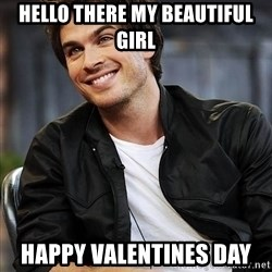 Ian somerhalder - HeLlo theRe my beautiful girl  Happy valentines day