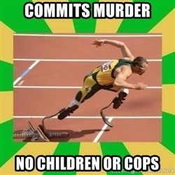 OSCAR PISTORIUS - Commits murder no CHILDREN OR COPS