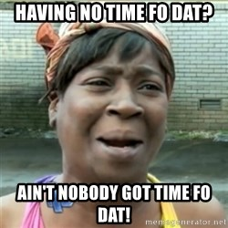 Ain't Nobody got time fo that - having no time fo dat? ain't nobody got time fo dat!