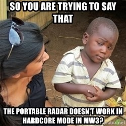 Skeptical 3rd World Kid - So you are trying to say that the portable radar doesn't work in hardcore mode in mw3?