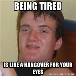 Really highguy - being tired is like a hangover for your eyes