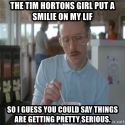 Pretty serious - The tim hortons Girl put a smilIe on my Lif So I guess you Could say thinGs are getting pretty serious.