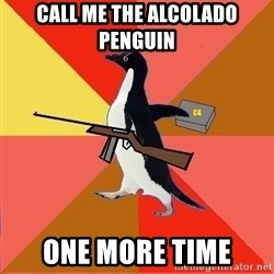 Socially Fed Up Penguin - CALL ME THE ALCOLADO PENGUIN ONE MORE TIME