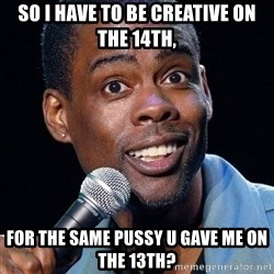 Chris Rock 2 - So I have to be creative on the 14th, for the same pussy u gave me on the 13th?